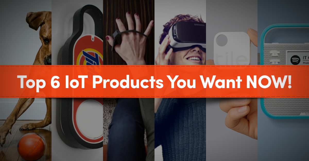 Top 6 IoT Products You Want NOW!