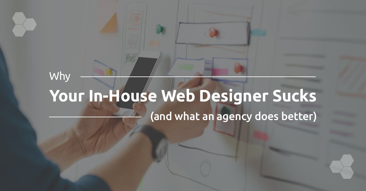 Why Your In-House Web Designer Sucks (and What an Agency Does Better)